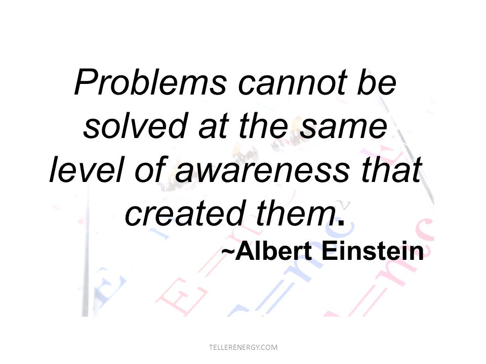 TELLERENERGY.COM Problems cannot be solved at the same level of awareness that created them. ~ Albert Einstein