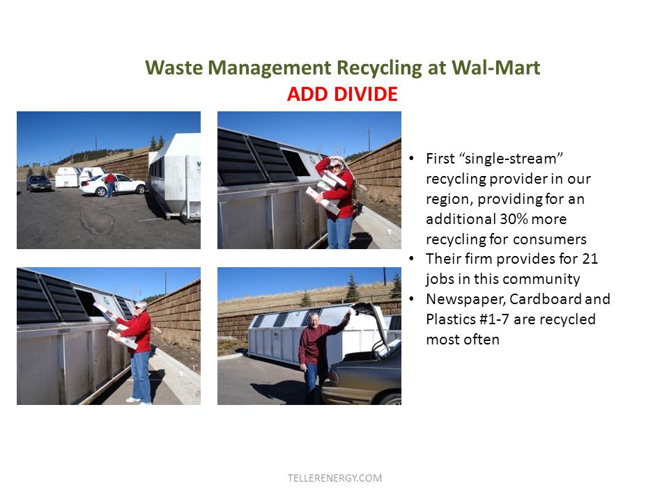 Waste Management Recycling at Wal-Mart ADD DIVIDE First single-stream recycling provider in our region, providing for an additional 30% more recycling for consumers Their firm provides for 21 jobs in this community Newspaper, Cardboard and Plastics #1-7 are recycled most often TELLERENERGY.COM