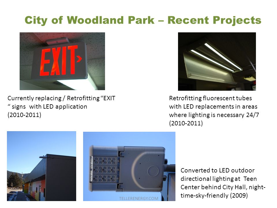 City of Woodland Park – Recent Projects Currently replacing / Retrofitting EXIT signs with LED application (2010-2011) Retrofitting fluorescent tubes with LED replacements in areas where lighting is necessary 24/7 (2010-2011) Converted to LED outdoor directional lighting at Teen Center behind City Hall, night- time-sky-friendly (2009) TELLERENERGY.COM