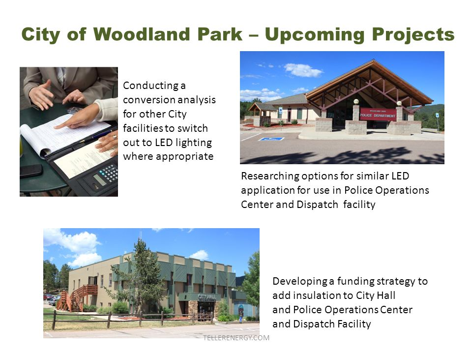 City of Woodland Park – Upcoming Projects Conducting a conversion analysis for other City facilities to switch out to LED lighting where appropriate Researching options for similar LED application for use in Police Operations Center and Dispatch facility Developing a funding strategy to add insulation to City Hall and Police Operations Center and Dispatch Facility TELLERENERGY.COM