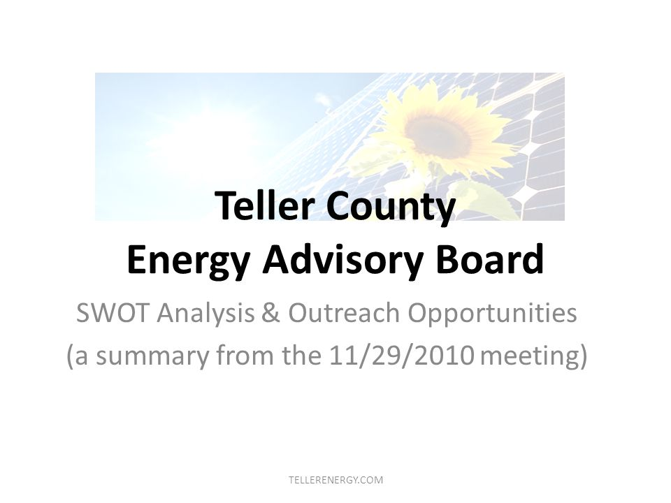 Teller County Energy Advisory Board SWOT Analysis & Outreach Opportunities (a summary from the 11/29/2010 meeting) TELLERENERGY.COM