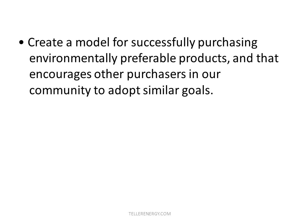 Create a model for successfully purchasing environmentally preferable products, and that encourages other purchasers in our community to adopt similar goals.