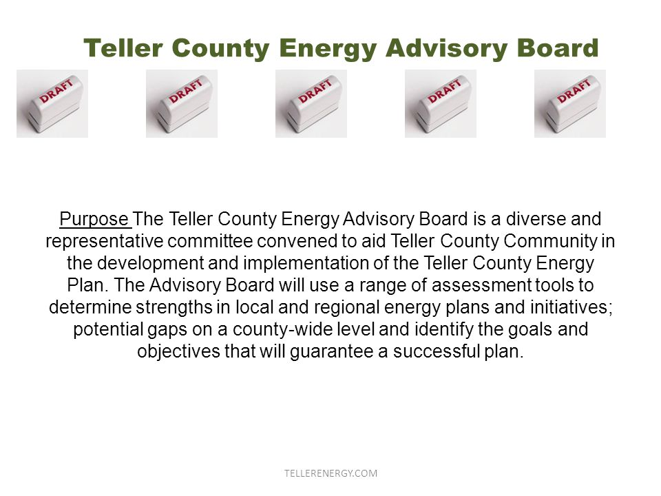 Teller County Energy Advisory Board Purpose The Teller County Energy Advisory Board is a diverse and representative committee convened to aid Teller County Community in the development and implementation of the Teller County Energy Plan.
