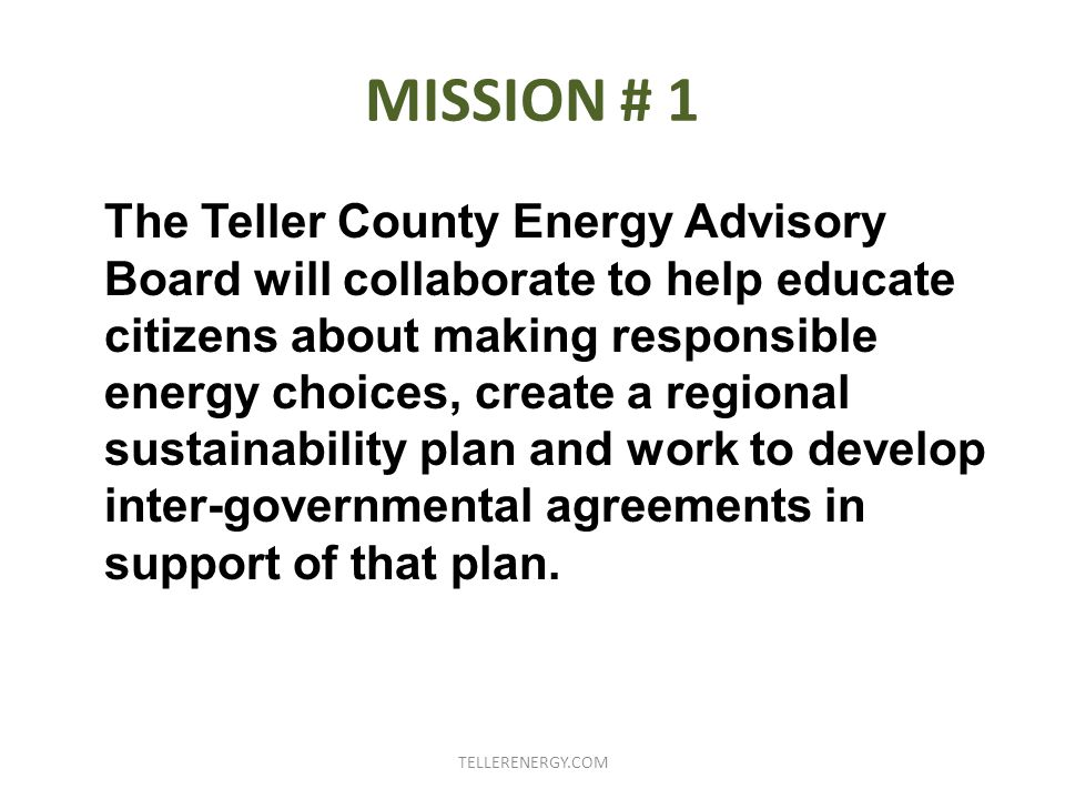 MISSION # 1 The Teller County Energy Advisory Board will collaborate to help educate citizens about making responsible energy choices, create a regional sustainability plan and work to develop inter-governmental agreements in support of that plan.