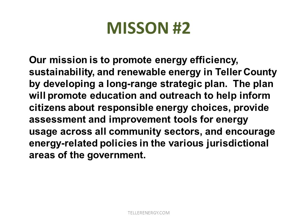 MISSON #2 Our mission is to promote energy efficiency, sustainability, and renewable energy in Teller County by developing a long-range strategic plan