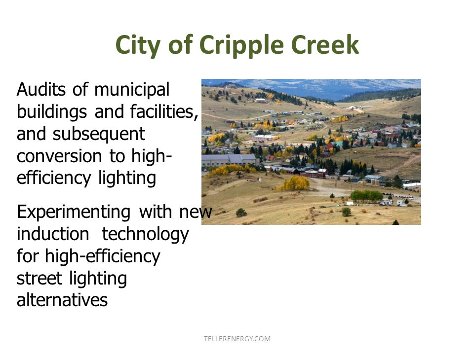 City of Cripple Creek TELLERENERGY.COM Audits of municipal buildings and facilities, and subsequent conversion to high- efficiency lighting Experimenting with new induction technology for high-efficiency street lighting alternatives