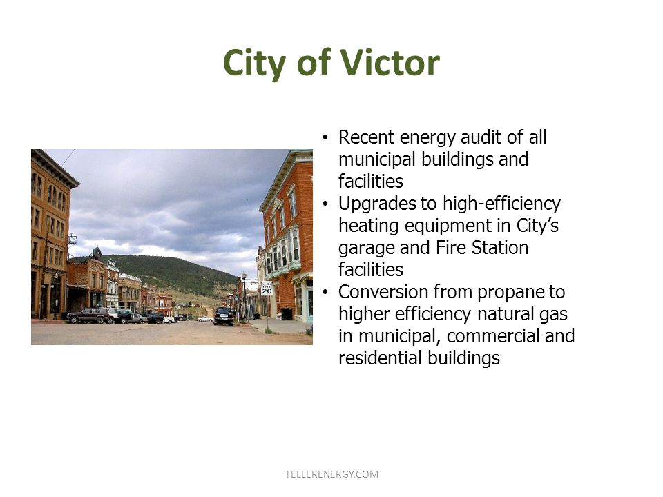 City of Victor TELLERENERGY.COM Recent energy audit of all municipal buildings and facilities Upgrades to high-efficiency heating equipment in City's garage and Fire Station facilities Conversion from propane to higher efficiency natural gas in municipal, commercial and residential buildings