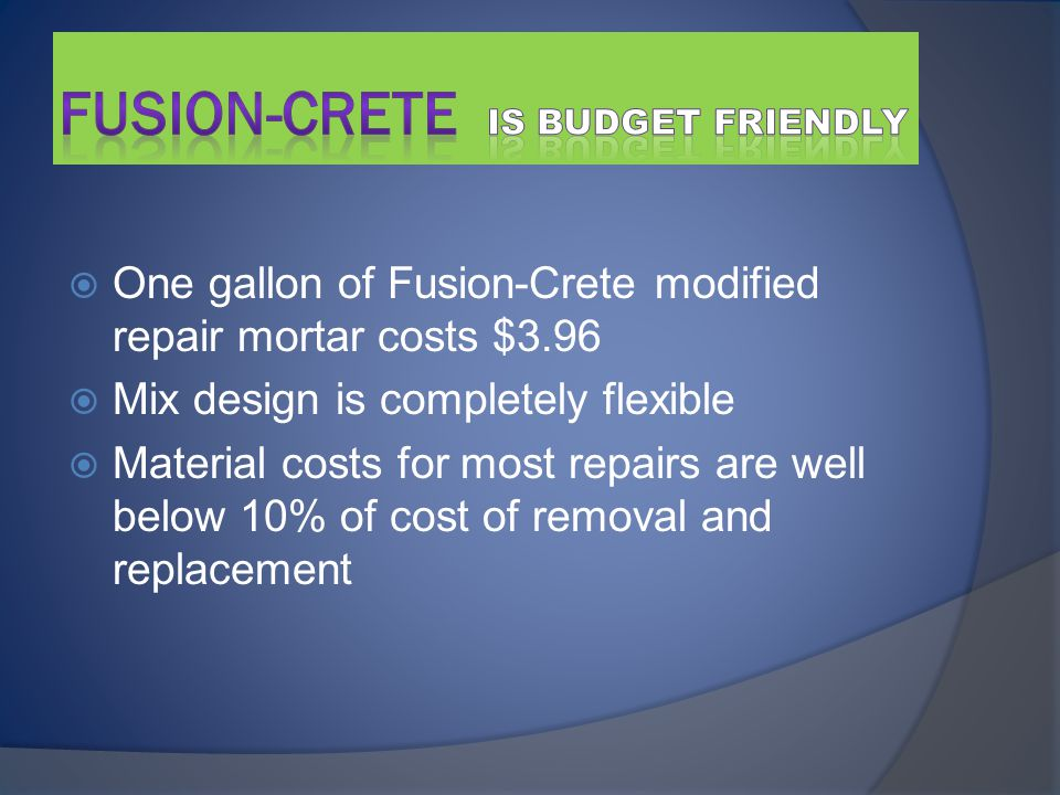  One gallon of Fusion-Crete modified repair mortar costs $3.96  Mix design is completely flexible  Material costs for most repairs are well below 10% of cost of removal and replacement