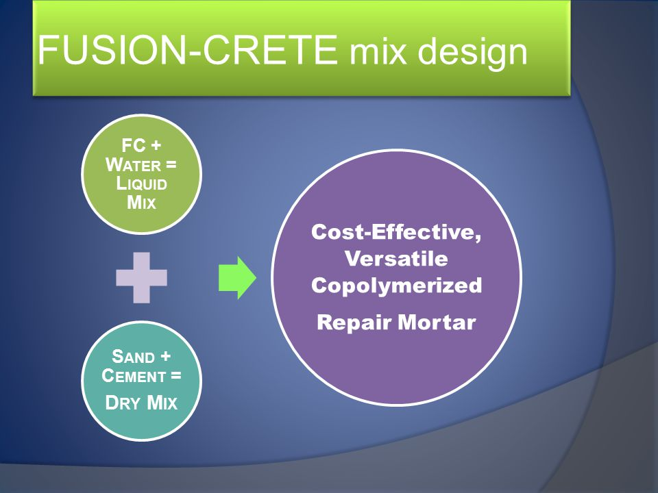 FUSION-CRETE mix design FC + W ATER = L IQUID M IX S AND + C EMENT = D RY M IX Cost-Effective, Versatile Copolymerized Repair Mortar