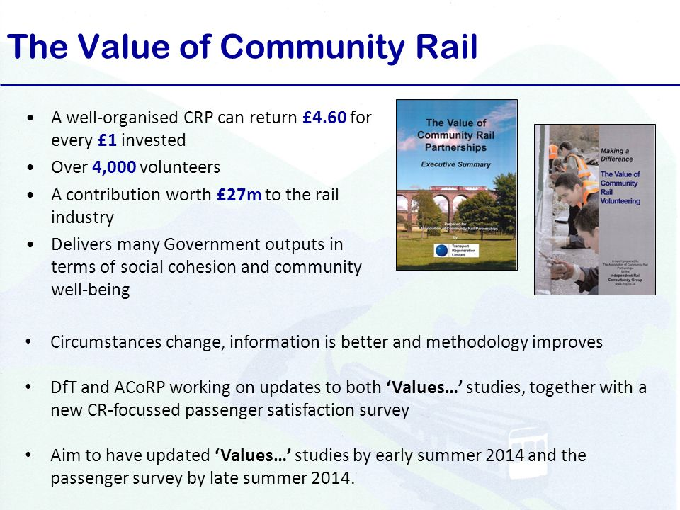 The Value of Community Rail A well-organised CRP can return £4.60 for every £1 invested Over 4,000 volunteers A contribution worth £27m to the rail industry Delivers many Government outputs in terms of social cohesion and community well-being Circumstances change, information is better and methodology improves DfT and ACoRP working on updates to both 'Values…' studies, together with a new CR-focussed passenger satisfaction survey Aim to have updated 'Values…' studies by early summer 2014 and the passenger survey by late summer 2014.