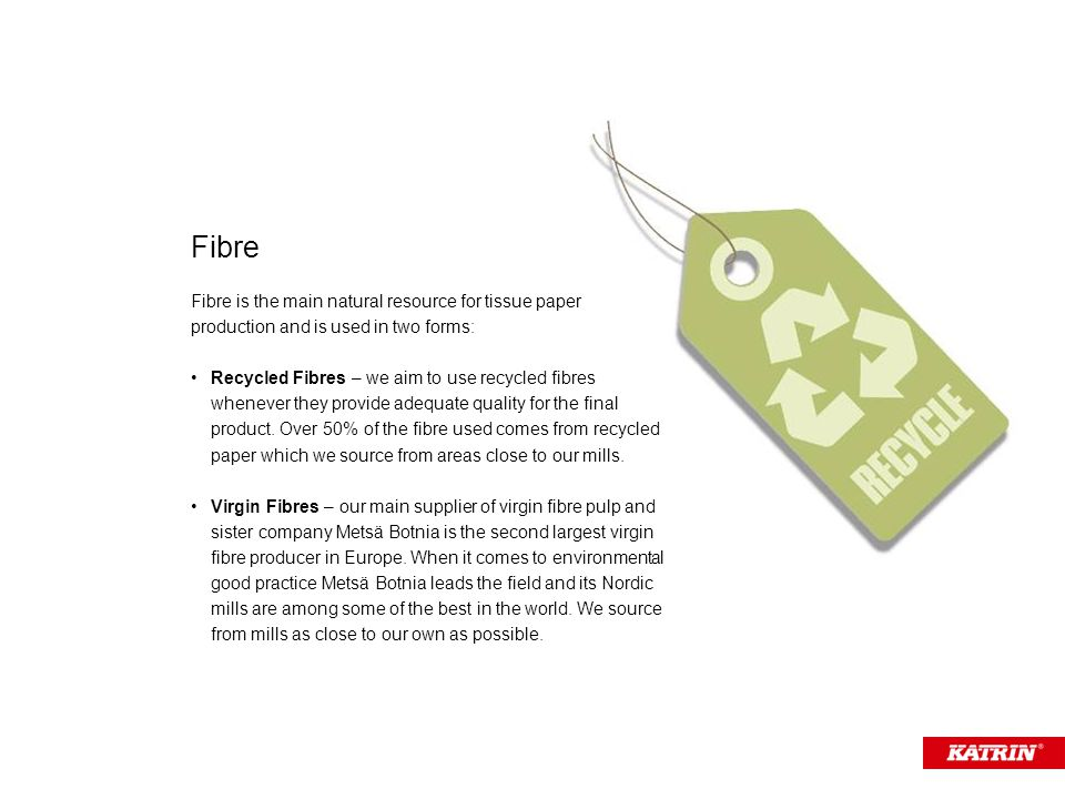 Fibre is the main natural resource for tissue paper production and is used in two forms: Recycled Fibres – we aim to use recycled fibres whenever they provide adequate quality for the final product.