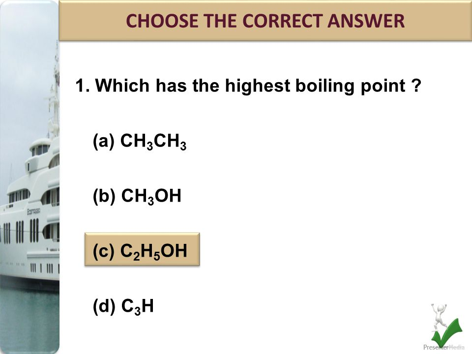 1. Which has the highest boiling point ? (a) CH 3 CH 3 (b) CH 3 OH (c) C 2 H 5 OH (d) C 3 H CHOOSE THE CORRECT ANSWER