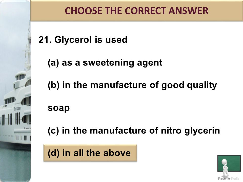 21. Glycerol is used (a) as a sweetening agent (b) in the manufacture of good quality soap (c) in the manufacture of nitro glycerin (d) in all the abo