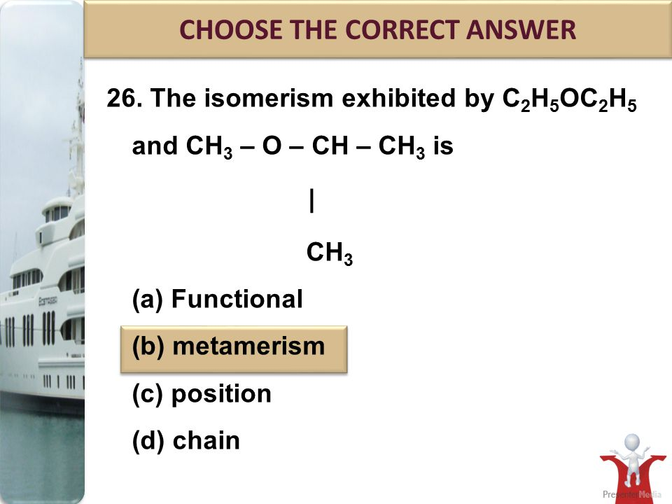 26. The isomerism exhibited by C 2 H 5 OC 2 H 5 and CH 3 – O – CH – CH 3 is | CH 3 (a) Functional (b) metamerism (c) position (d) chain CHOOSE THE COR