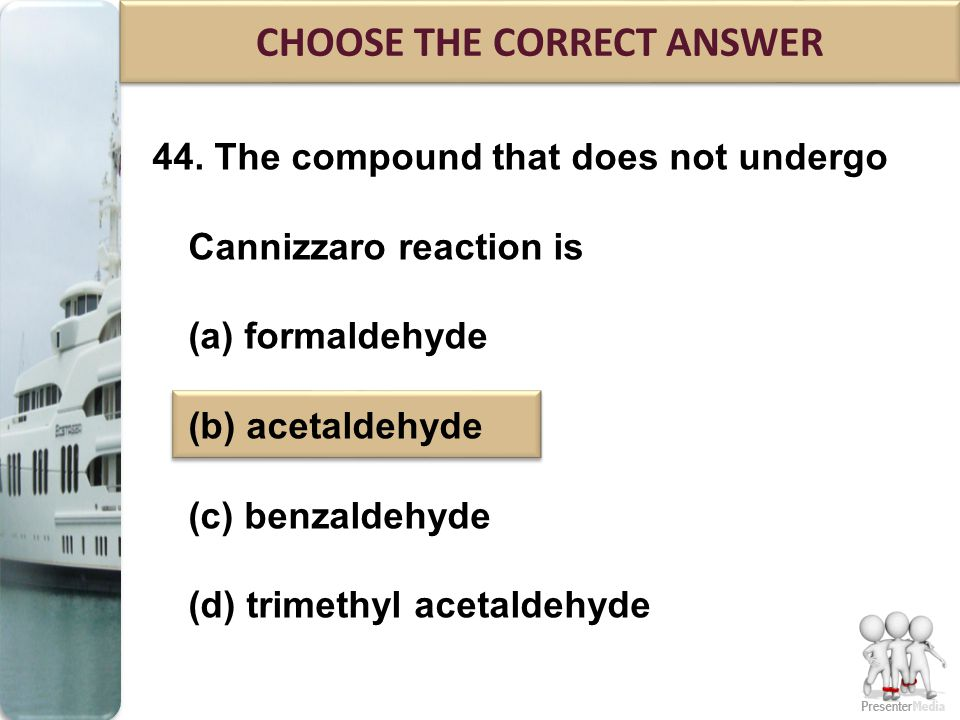 44. The compound that does not undergo Cannizzaro reaction is (a) formaldehyde (b) acetaldehyde (c) benzaldehyde (d) trimethyl acetaldehyde CHOOSE THE