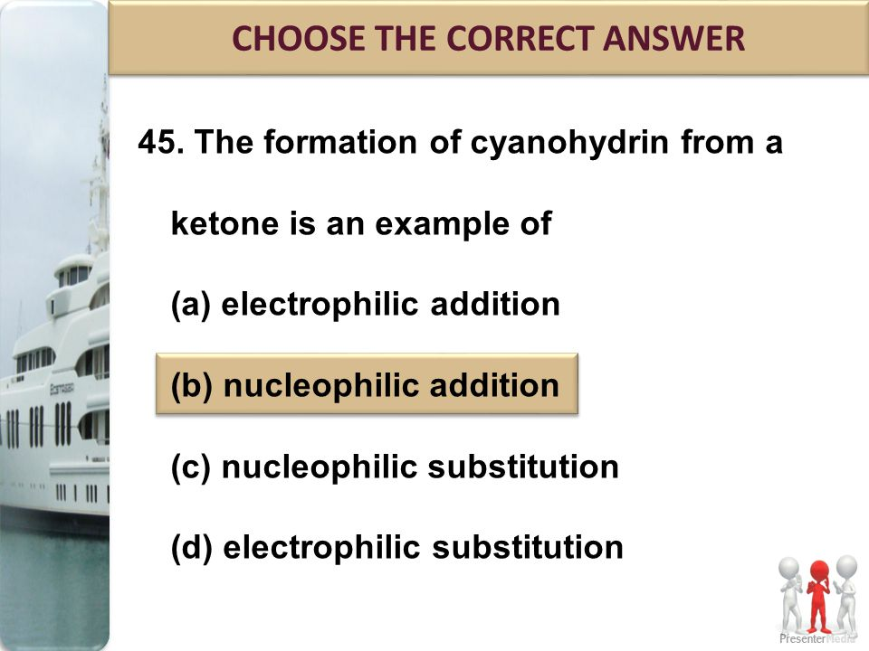 45. The formation of cyanohydrin from a ketone is an example of (a) electrophilic addition (b) nucleophilic addition (c) nucleophilic substitution (d)