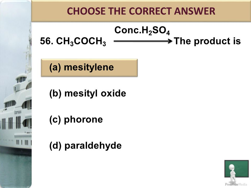 Conc.H 2 SO 4 56. CH 3 COCH 3 The product is (a) mesitylene (b) mesityl oxide (c) phorone (d) paraldehyde CHOOSE THE CORRECT ANSWER