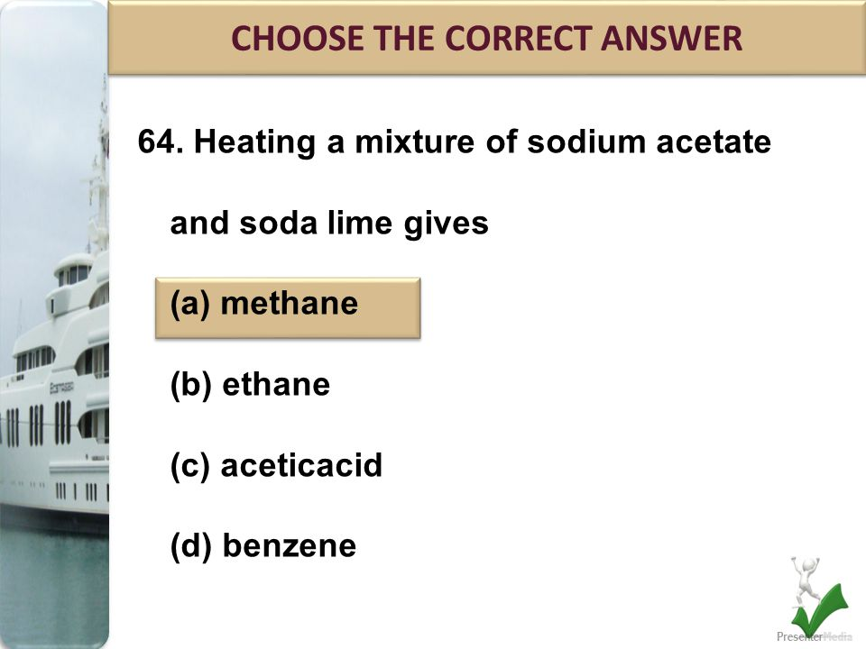 64. Heating a mixture of sodium acetate and soda lime gives (a) methane (b) ethane (c) aceticacid (d) benzene CHOOSE THE CORRECT ANSWER