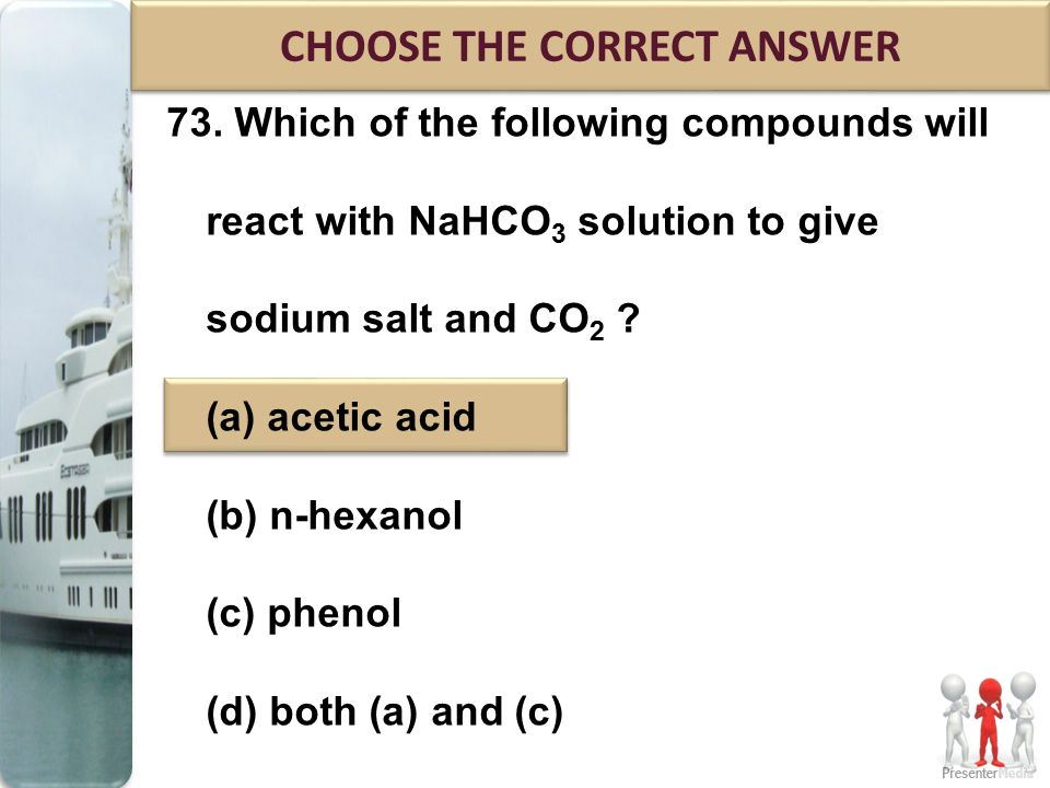 73. Which of the following compounds will react with NaHCO 3 solution to give sodium salt and CO 2 ? (a) acetic acid (b) n-hexanol (c) phenol (d) both