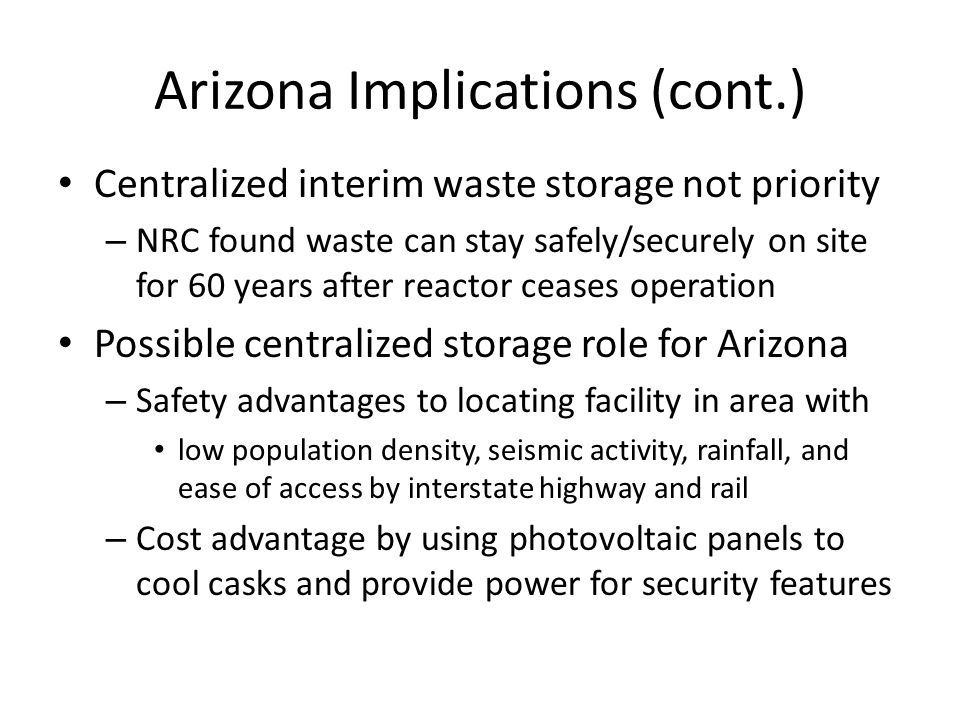 Arizona Implications (cont.) Centralized interim waste storage not priority – NRC found waste can stay safely/securely on site for 60 years after reactor ceases operation Possible centralized storage role for Arizona – Safety advantages to locating facility in area with low population density, seismic activity, rainfall, and ease of access by interstate highway and rail – Cost advantage by using photovoltaic panels to cool casks and provide power for security features
