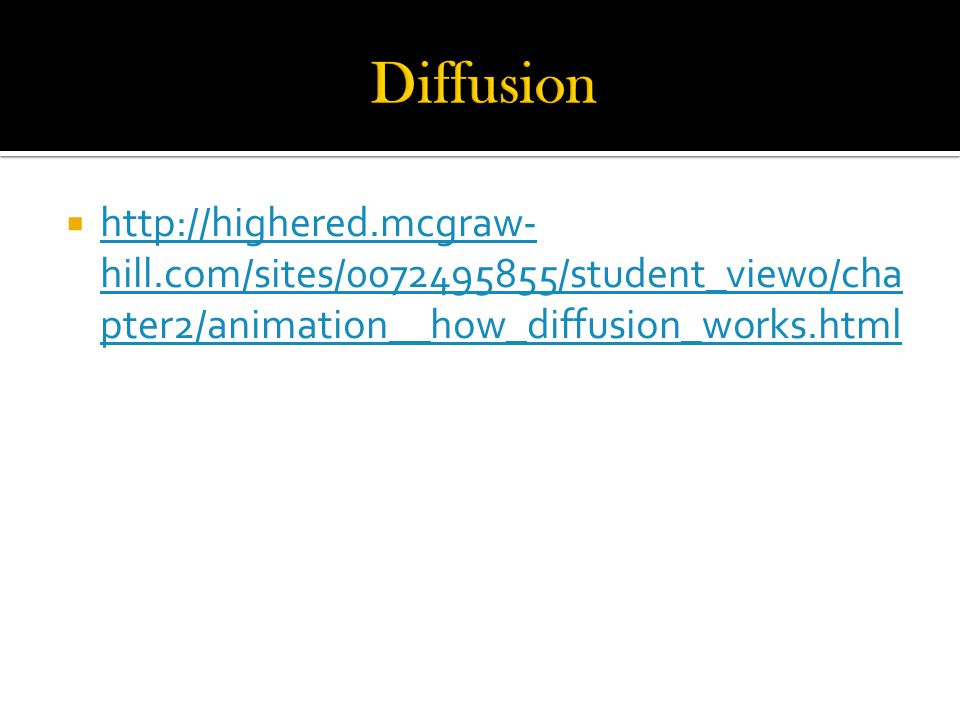  http://highered.mcgraw- hill.com/sites/0072495855/student_view0/cha pter2/animation__how_diffusion_works.html http://highered.mcgraw- hill.com/sites/0072495855/student_view0/cha pter2/animation__how_diffusion_works.html