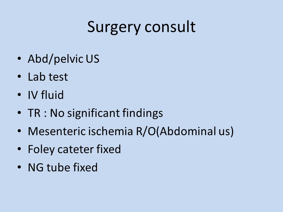 Surgery consult Abd/pelvic US Lab test IV fluid TR : No significant findings Mesenteric ischemia R/O(Abdominal us) Foley cateter fixed NG tube fixed