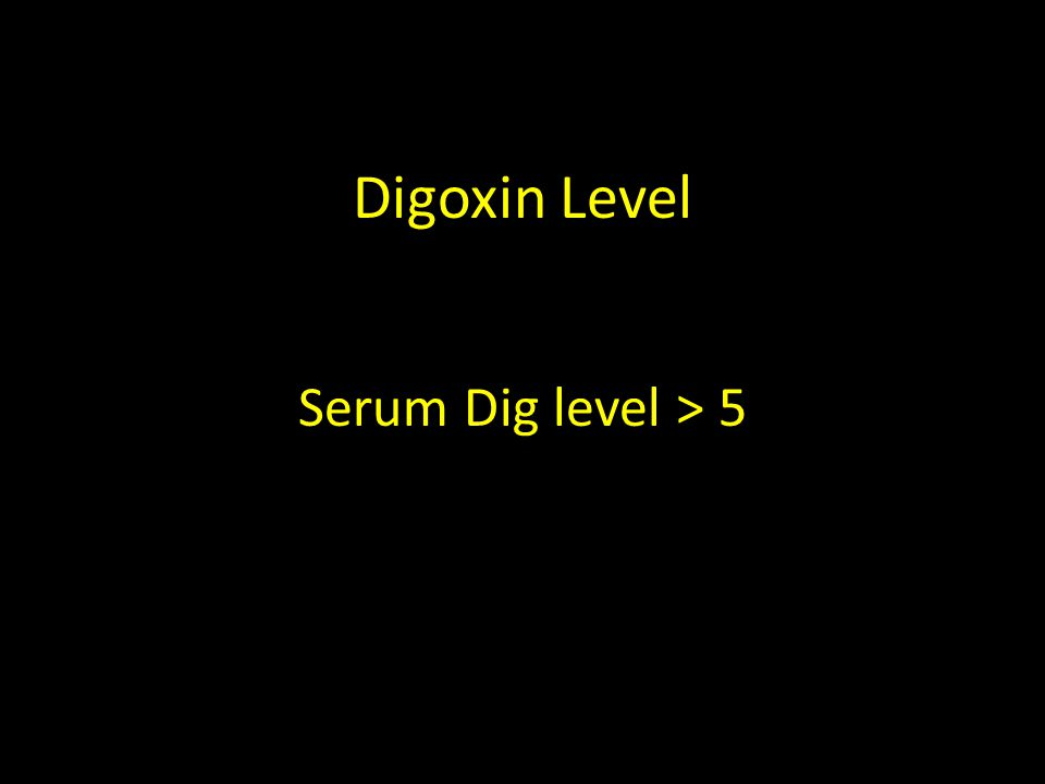 Digoxin Level Serum Dig level > 5