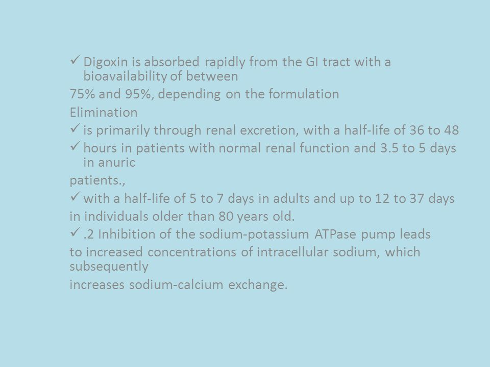 Digoxin is absorbed rapidly from the GI tract with a bioavailability of between 75% and 95%, depending on the formulation Elimination is primarily through renal excretion, with a half-life of 36 to 48 hours in patients with normal renal function and 3.5 to 5 days in anuric patients., with a half-life of 5 to 7 days in adults and up to 12 to 37 days in individuals older than 80 years old..2 Inhibition of the sodium-potassium ATPase pump leads to increased concentrations of intracellular sodium, which subsequently increases sodium-calcium exchange.