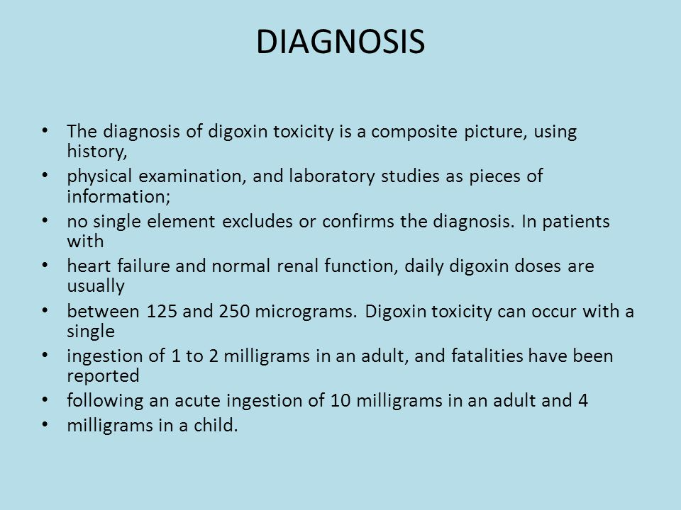 DIAGNOSIS The diagnosis of digoxin toxicity is a composite picture, using history, physical examination, and laboratory studies as pieces of information; no single element excludes or confirms the diagnosis.