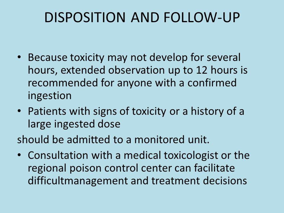 DISPOSITION AND FOLLOW-UP Because toxicity may not develop for several hours, extended observation up to 12 hours is recommended for anyone with a confirmed ingestion Patients with signs of toxicity or a history of a large ingested dose should be admitted to a monitored unit.