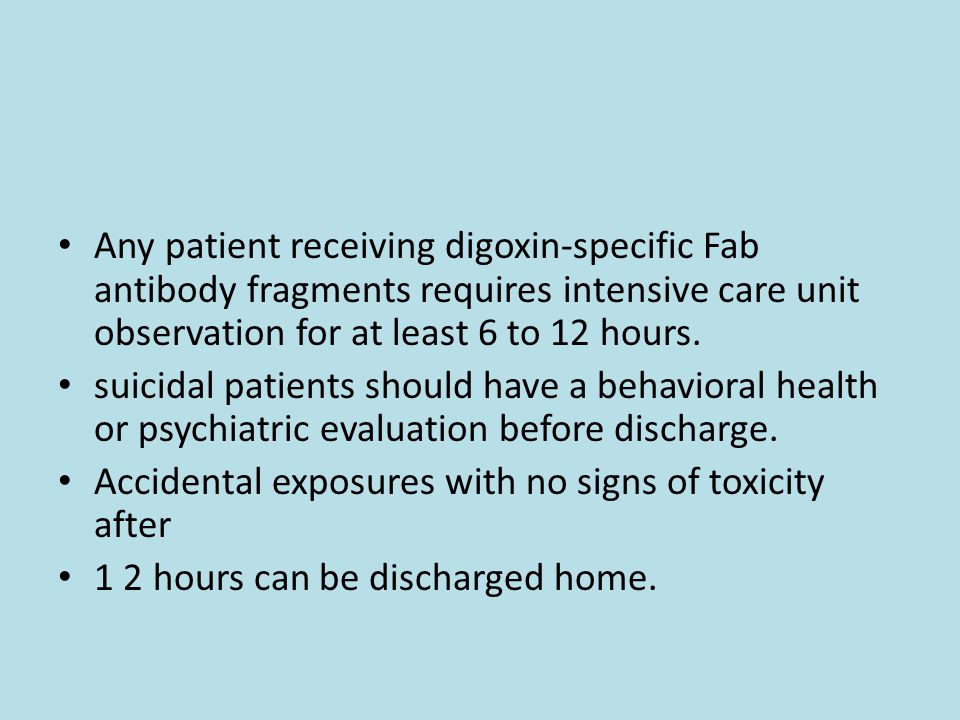 Any patient receiving digoxin-specific Fab antibody fragments requires intensive care unit observation for at least 6 to 12 hours.