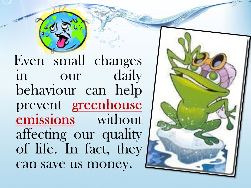 Even small changes in our daily behaviour can help prevent greenhouse emissions without affecting our quality of life.