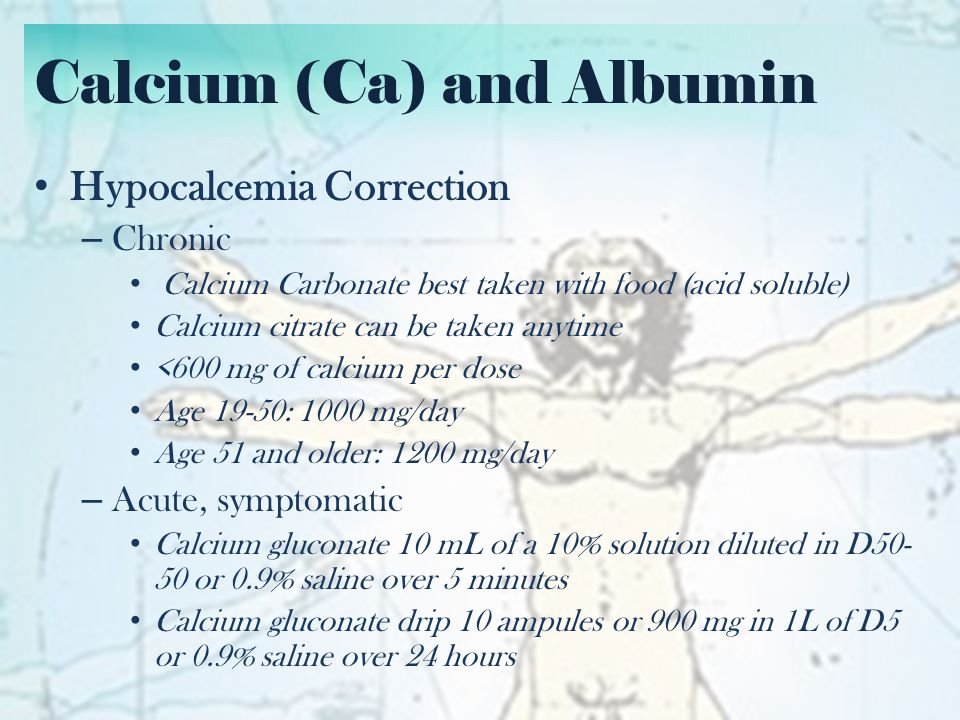 Calcium (Ca) and Albumin Hypercalcemia Correction – Volume expansion (4-6 L of 0.9% saline in first 24 hours) until normal volume status is restored – Loop diuretics (Furosemide) – Bisphosphonates Zoledronic Acid 4 mg IV over 30 minutes Pamidronate 60-90 mg IV over 2-4 hours Onset of action is 1-3 days – Dialysis