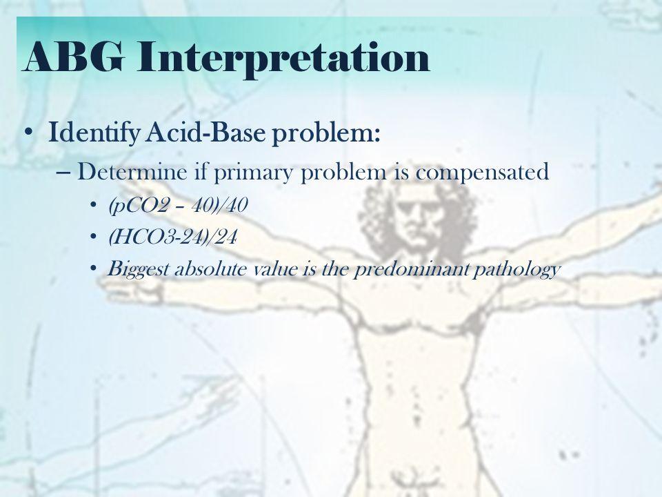 ABG Interpretation Identify Acid-Base problem: Predominant pathologyCompensation Metabolic Acidosis (Low HCO3) For every mmol decrease in HCO3, pCO2 decreases by 1.25 Metabolic Alkalosis (High HCO3) For every mmol increase in HCO3, pCO2 increases by 0.75 Respiratory Acidosis (High pCO2) Acute For every mmol increase in pCO2, HCO3 increases by 0.1 Chronic For every mmol increase in pCO2, HCO3 increases by 0.4 Respiratory Alkalosis (Low pCO2) Acute For every mmol decrease in pCO2, HCO3 decreases by 0.2 Chronic For every mmol decrease in pCO2, HCO3 decreases by 0.4
