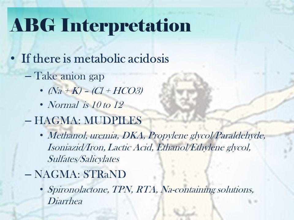 ABG Interpretation If there is HAGMA – Take changes in anion gap and HCO3 – Δ AG > Δ HCO3 = HAGMA with Metabolic alkalosis – E.g.