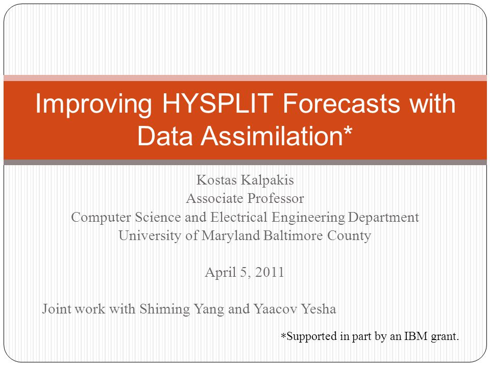 Kostas Kalpakis Associate Professor Computer Science and Electrical Engineering Department University of Maryland Baltimore County April 5, 2011 Joint work with Shiming Yang and Yaacov Yesha Improving HYSPLIT Forecasts with Data Assimilation* * Supported in part by an IBM grant.