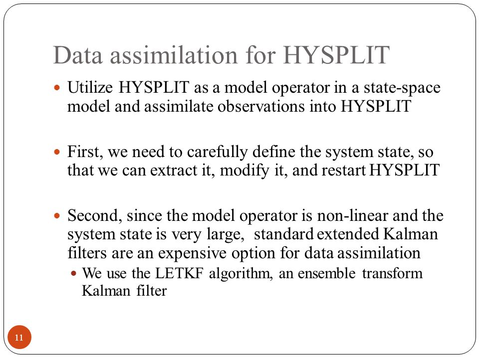 Data assimilation for HYSPLIT Utilize HYSPLIT as a model operator in a state-space model and assimilate observations into HYSPLIT First, we need to carefully define the system state, so that we can extract it, modify it, and restart HYSPLIT Second, since the model operator is non-linear and the system state is very large, standard extended Kalman filters are an expensive option for data assimilation We use the LETKF algorithm, an ensemble transform Kalman filter 11