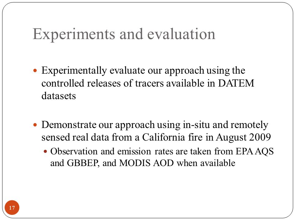 Experiments and evaluation Experimentally evaluate our approach using the controlled releases of tracers available in DATEM datasets Demonstrate our approach using in-situ and remotely sensed real data from a California fire in August 2009 Observation and emission rates are taken from EPA AQS and GBBEP, and MODIS AOD when available 17