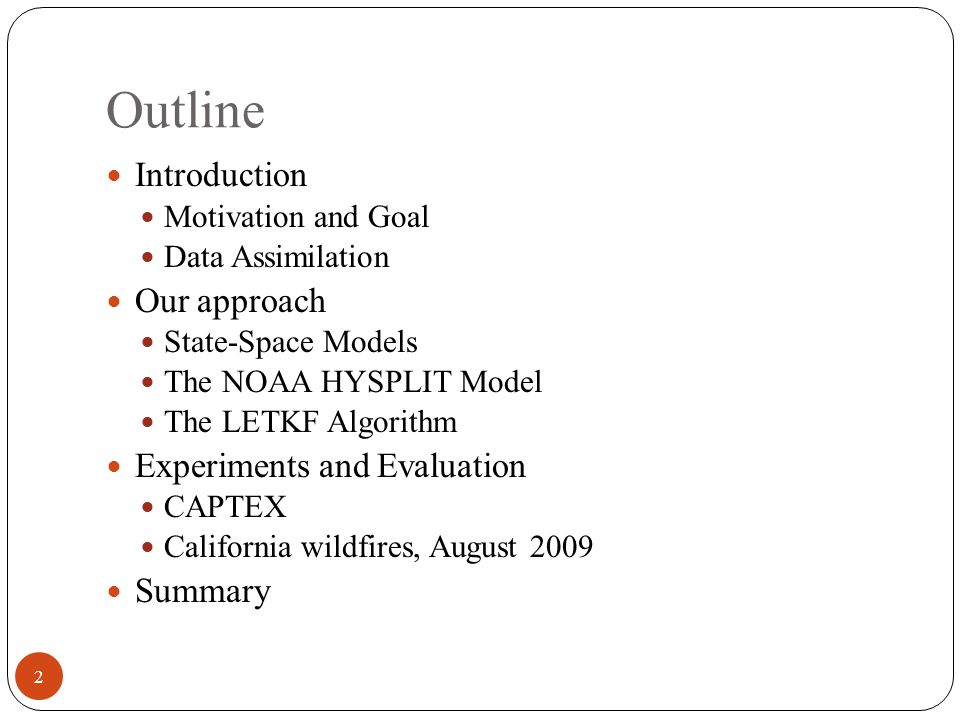 Outline Introduction Motivation and Goal Data Assimilation Our approach State-Space Models The NOAA HYSPLIT Model The LETKF Algorithm Experiments and Evaluation CAPTEX California wildfires, August 2009 Summary 2