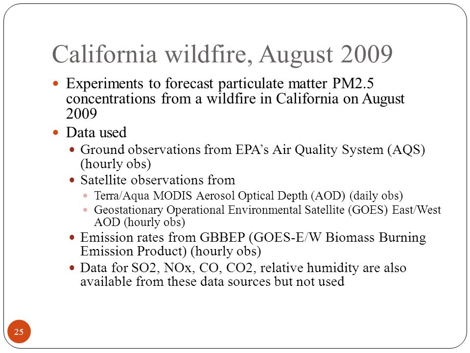 California wildfire, August 2009 Experiments to forecast particulate matter PM2.5 concentrations from a wildfire in California on August 2009 Data used Ground observations from EPA's Air Quality System (AQS) (hourly obs) Satellite observations from Terra/Aqua MODIS Aerosol Optical Depth (AOD) (daily obs) Geostationary Operational Environmental Satellite (GOES) East/West AOD (hourly obs) Emission rates from GBBEP (GOES-E/W Biomass Burning Emission Product) (hourly obs) Data for SO2, NOx, CO, CO2, relative humidity are also available from these data sources but not used 25