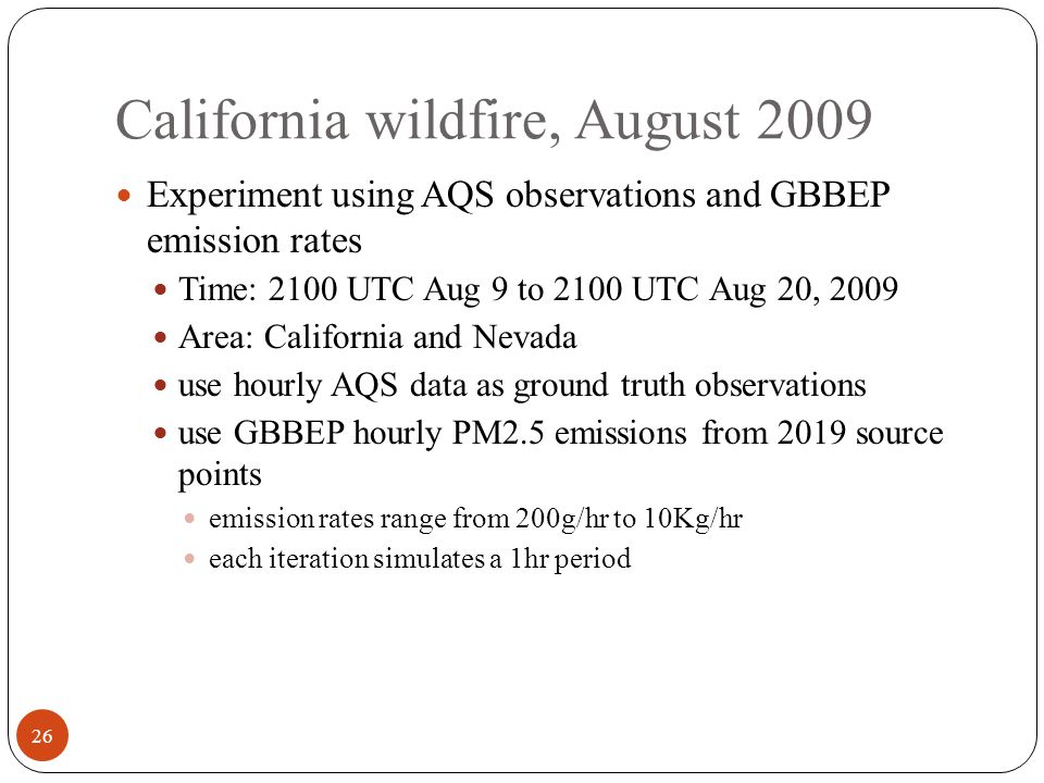 California wildfire, August 2009 Experiment using AQS observations and GBBEP emission rates Time: 2100 UTC Aug 9 to 2100 UTC Aug 20, 2009 Area: California and Nevada use hourly AQS data as ground truth observations use GBBEP hourly PM2.5 emissions from 2019 source points emission rates range from 200g/hr to 10Kg/hr each iteration simulates a 1hr period 26