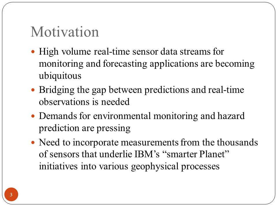 Motivation High volume real-time sensor data streams for monitoring and forecasting applications are becoming ubiquitous Bridging the gap between predictions and real-time observations is needed Demands for environmental monitoring and hazard prediction are pressing Need to incorporate measurements from the thousands of sensors that underlie IBM's smarter Planet initiatives into various geophysical processes 3