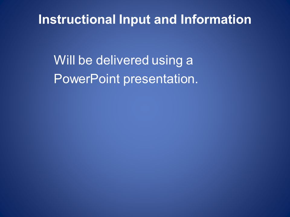 Instructional Input and Information Will be delivered using a PowerPoint presentation.