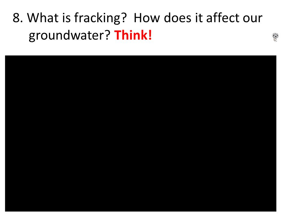 8. What is fracking? How does it affect our groundwater? Think!