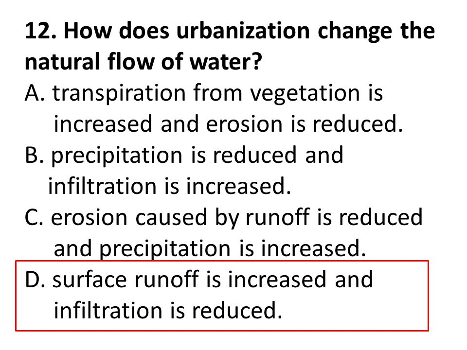 12. How does urbanization change the natural flow of water? A. transpiration from vegetation is increased and erosion is reduced. B. precipitation is