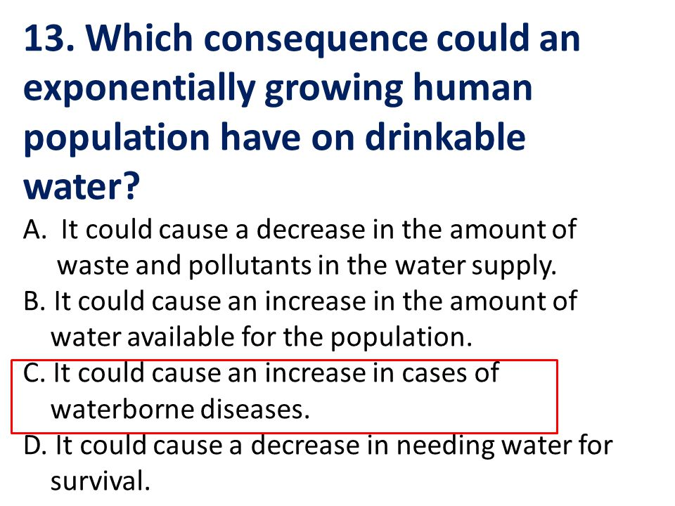 13. Which consequence could an exponentially growing human population have on drinkable water? A.It could cause a decrease in the amount of waste and