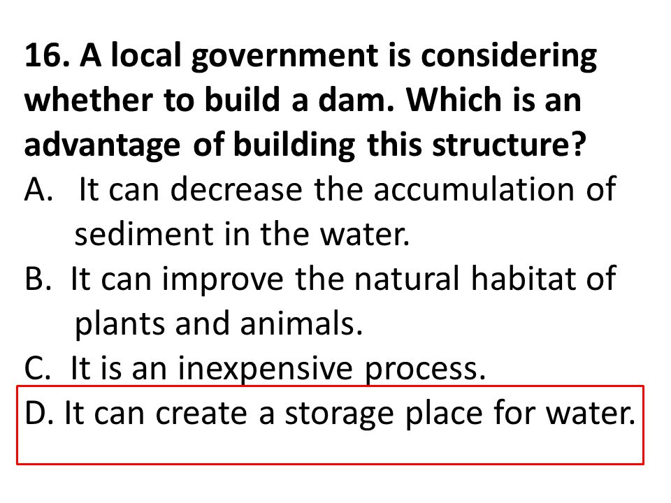 16. A local government is considering whether to build a dam. Which is an advantage of building this structure? A.It can decrease the accumulation of