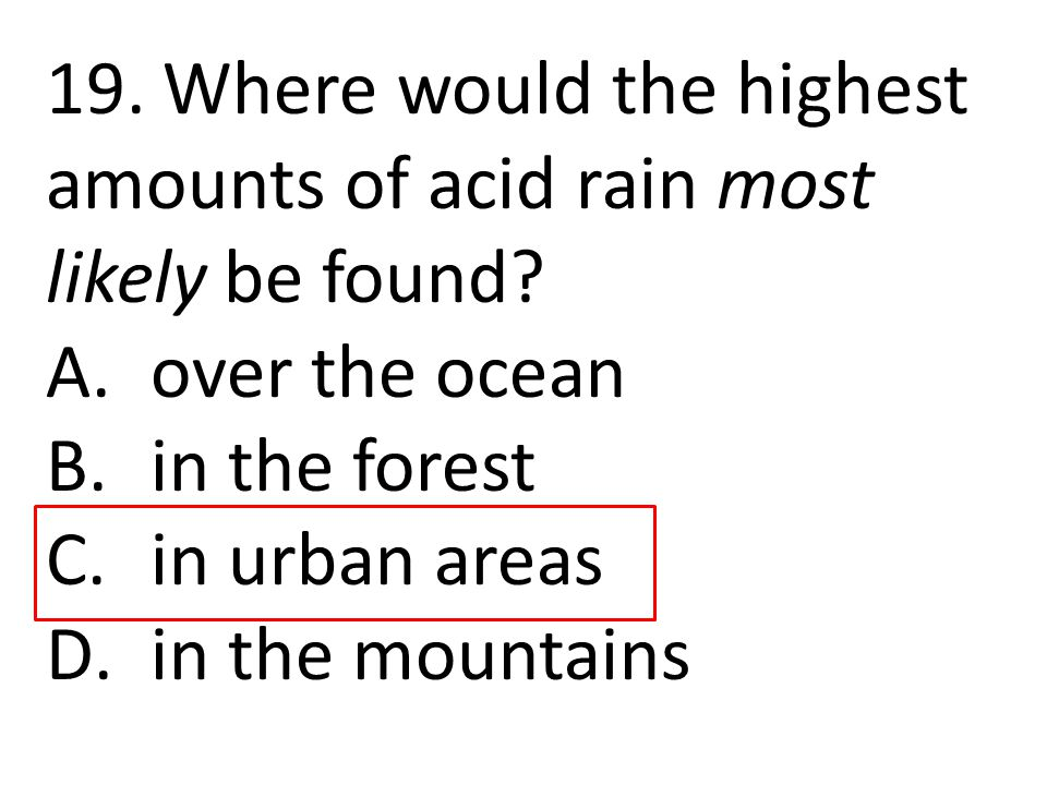 19. Where would the highest amounts of acid rain most likely be found? A.over the ocean B.in the forest C.in urban areas D.in the mountains