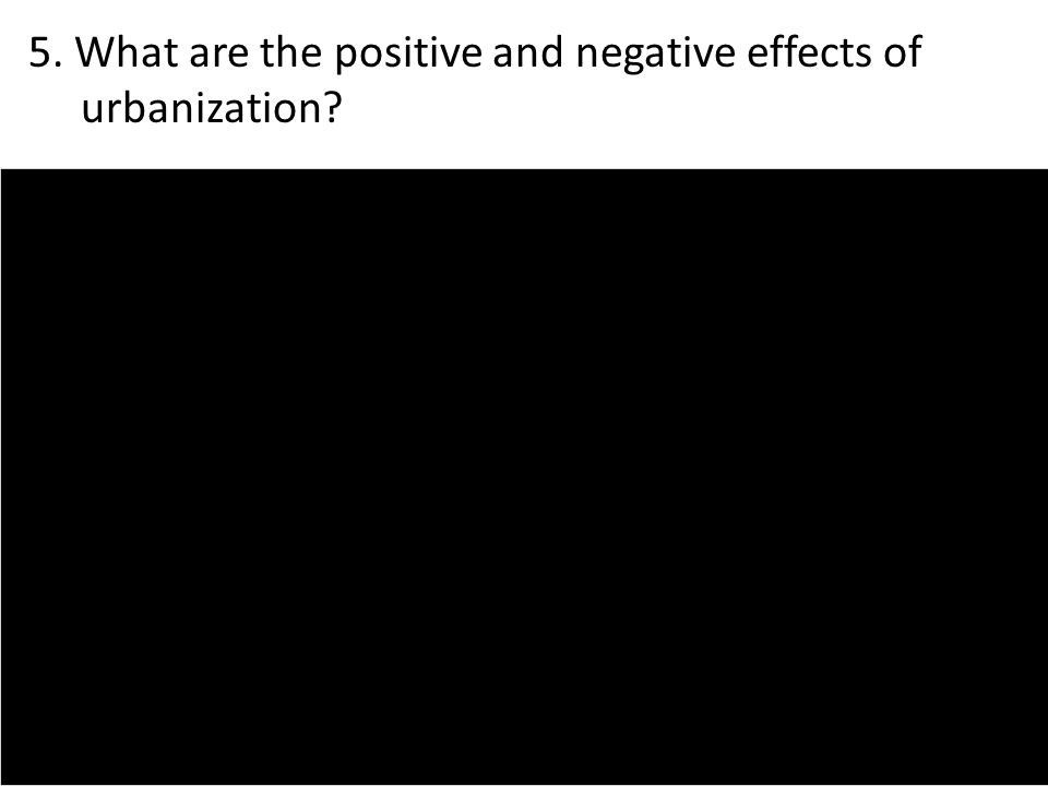 5. What are the positive and negative effects of urbanization?
