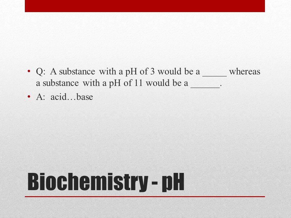 Biochemistry - pH Q: A substance with a pH of 3 would be a _____ whereas a substance with a pH of 11 would be a ______. A: acid…base